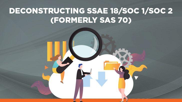 Deconstructing SSAE 18/SOC 1/SOC 2 (formerly SAS 70)