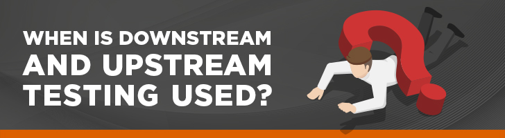 When do you use upstream and downstream testing?