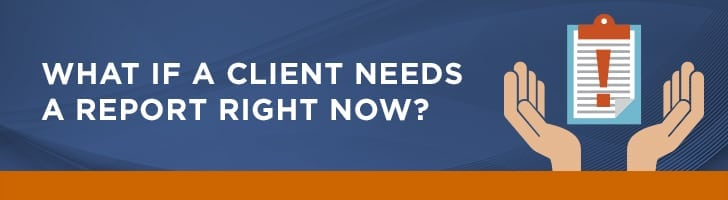 What if a client needs a report right now?