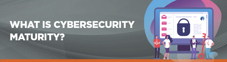 What is cybersecurity maturity?